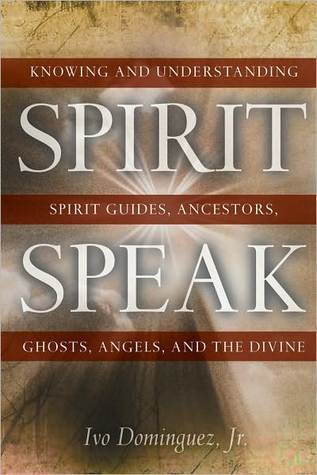 Spirit Speak: Knowing and Understanding Spirit Guides, Ancestors, Ghosts, Angels, and the Divine  by  Ivo Dominguez Jr.