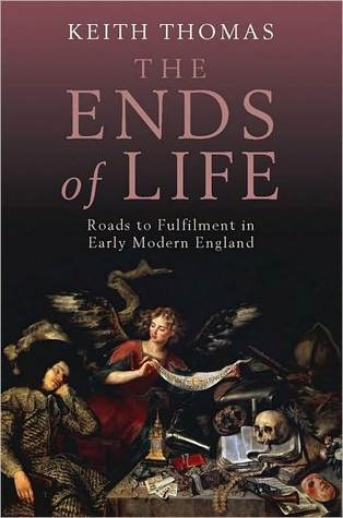 The Ends of Life: Roads to Fulfillment in Early Modern England  by  Keith Thomas