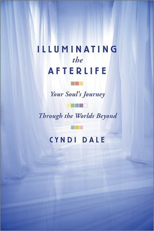 Illuminating the Afterlife: Your Souls Journey Through the Worlds Beyond Cyndi Dale