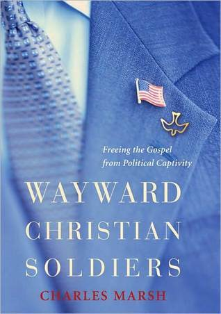 Wayward Christian Soldiers: Freeing the Gospel from Political Captivity: Freeing the Gospel from Political Captivity  by  Charles Marsh
