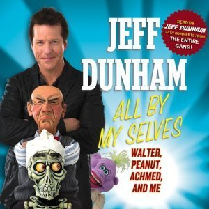 All By My Selves: Walter, Peanut, Achmed, and Me Jeff Dunham