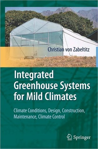 Integrated Greenhouse Systems for Mild Climates: Climate Conditions, Design, Construction, Maintenance, Climate Control Christian von Zabeltitz
