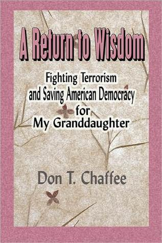 A Return to Wisdom: Fighting Terrorism and Saving American Democracy for My Granddaughter  by  Don T. Chaffee