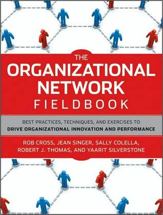 The Organizational Network Fieldbook: Best Practices, Techniques and Exercises to Drive Organizational Innovation and Performance Robert L. Cross