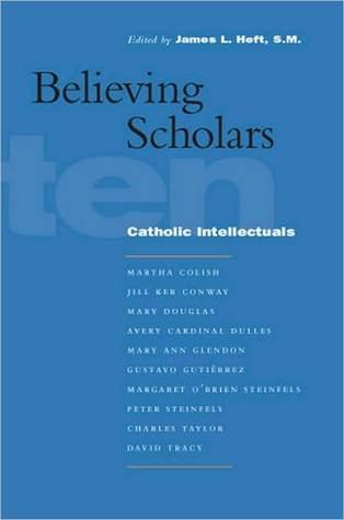 Believing Scholars: Ten Catholic Intellectuals  by  James L. Heft