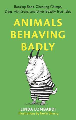 Animals Behaving Badly: Boozing Bees, Cheating Chimps, Dogs with Guns, and Other Beastly True Tales  by  Linda Lombardi