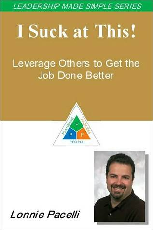 I Suck at This! Leverage Others to Get the Job Done Better (The Leadership Made Simple Series)  by  Lonnie Pacelli