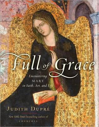 Full of Grace: Encountering Mary in Faith, Art, and Life  by  Judith Dupre