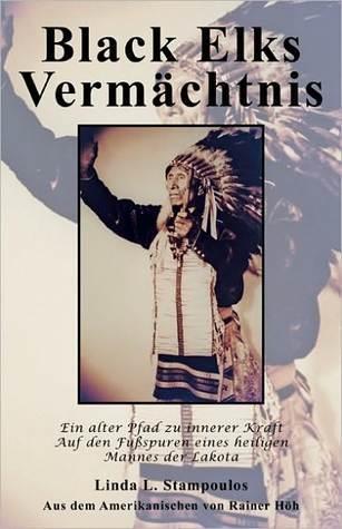 Black Elks Vermchtnis: Ein Alter Pfad Zu Innerer Kraft Auf Den Fuspuren Eines Heiligen Mannes Der Lakota Linda L. Stampoulos