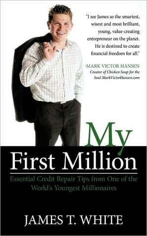 My First Million: Essential Credit Repair Tips from One of the Worlds Youngest Millionaires  by  James T. White