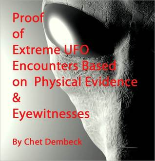 Proof of Extreme UFO Encounters Based on Physical Evidence & Eyewitnesses  by  Chet Dembeck