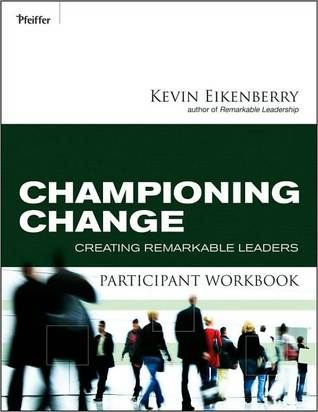 Championing Change Participant Workbook: Creating Remarkable Leaders Kevin Eikenberry
