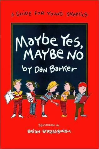 Maybe Yes, Maybe No: A Guide for Young Skeptics Dan Barker
