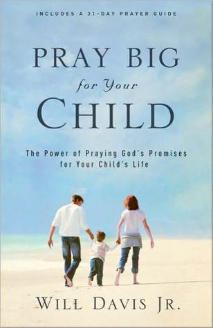Pray Big for Your Child: The Power of Praying Gods Promises for Your Childs Life Will Davis Jr.