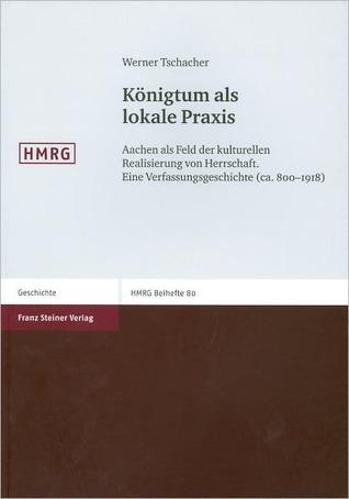 Konigtum ALS Lokale Praxis: Aachen ALS Feld Der Kulturellen Realisierung Von Herrschaft. Eine Verfassungsgeschichte (CA. 800-1918)  by  Werner Tschacher