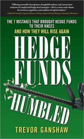 Hedge Funds, Humbled: The 7 Mistakes That Brought Hedge Funds to Their Knees and How They Will Rise Again  by  Trevor Ganshaw