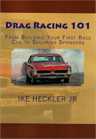 Drag Racing 101 - From Building Your First Race Car to Securing Sponsors  by  Ike Heckler Jr.