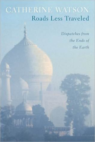 Roads Less Traveled: Dispatches from the Ends of the Earth  by  Catherine Watson