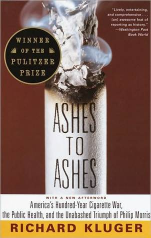 Ashes to Ashes: Americas Hundred-Year Cigarette War, the Public Health, and the Unabashed Triumph of Philip Morris Richard Kluger