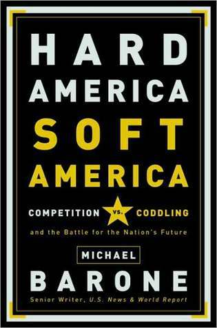 Hard America, Soft America: Competition vs. Coddling and the Battle for the Nations Future  by  Michael Barone