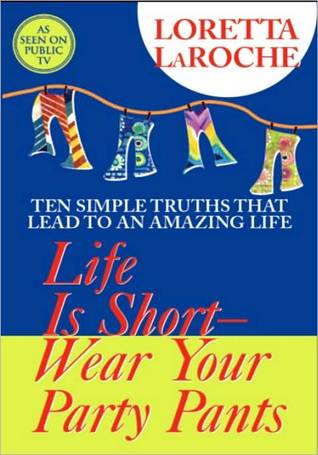 Life is Short-Wear Your Party Pants: Ten Simple Truths that Lead to an Amazing Life  by  Loretta LaRoche