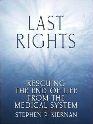 Last Rights: Rescuing the End of Life from the Medical System  by  Stephen P. Kiernan