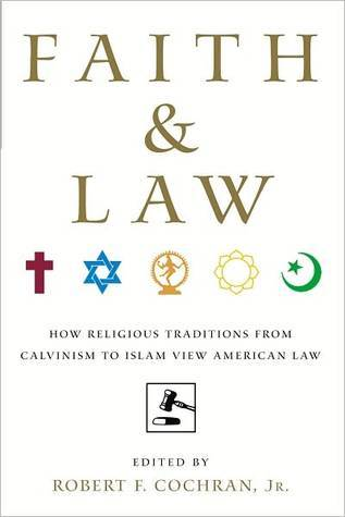 Faith and Law: How Religious Traditions from Calvinism to Islam View American Law  by  Robert F. Cochran Jr.