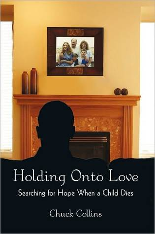 Holding Onto Love: Searching for Hope When a Child Dies  by  Chuck Collins