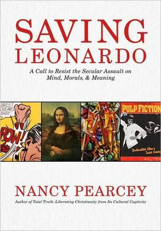 Saving Leonardo: A Call to Resist the Secular Assault on Mind, Morals, and Meaning: A Call to Resist the Secular Assault on Mind, Morals, and Meaning Nancy Pearcey