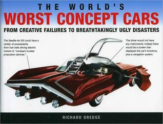 The Worlds Worst Concept Cars: From Creative Failures to Breathtakingly Ugly Disasters  by  Richard Dredge