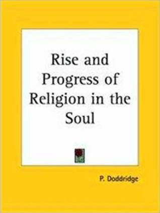 Rise and Progress of Religion in the Soul Illustrated in A Course of Serious and Practical Addresses Suited to Persons with a Devout Philip Doddridge