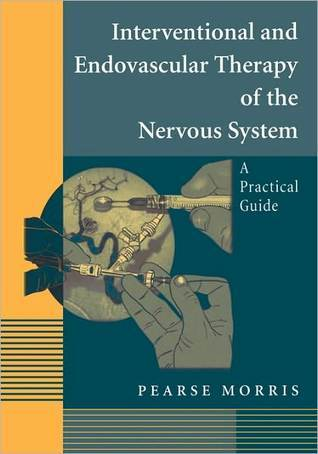 Interventional and Endovascular Therapy of the Nervous System: A Practical Guide Pearse Morris