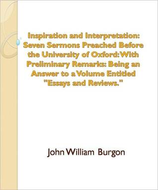 Inspiration and Interpretation: Seven Sermons Preached Before the University of Oxford: With Preliminary Remarks: Being an Answer to a Volume Entitled Essays and Reviews. John William Burgon