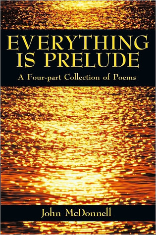 Everything Is Prelude: A Four-Part Collection of Poems John McDonnell