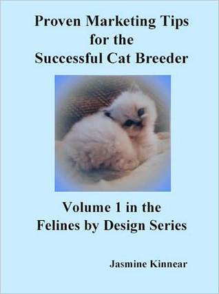 Proven Marketing Tips for the Successful Cat Breeder: Breeding Purebred Cats, A Spiritual Approach to Sales and Profit with Integrity and Ethics Jasmine Kinnear