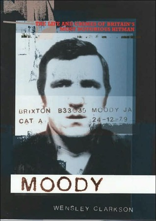 Moody: The Life and Crimes of Britains Most Notorious Hitman  by  Wensley Clarkson