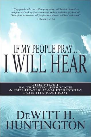 If My People Pray...I Will Hear: The Most Patriotic Service a Believer Can Perform for His Nation Dewitt Huntington
