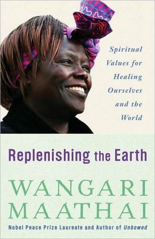 Replenishing the Earth: Spiritual Values for Healing Ourselves and the World  by  Wangari Maathai