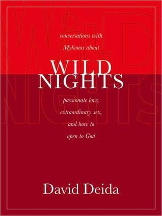 Wild Nights: Conversations with Mykonos about Passionate Love, Extraordinary Sex, and How to Open to God  by  David Deida