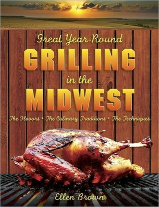 Great Year-Round Grilling in the Midwest: *The Flavors * The Culinary Traditions * The Techniques  by  Ellen Brown