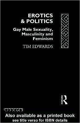 Erotics and Politics: Gay Male Sexuality, Masculinity and Feminism  by  Tim Edwards