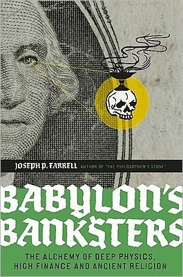 Babylons Banksters: The Alchemy of Deep Physics, High Finance and Ancient Religion Joseph P. Farrell