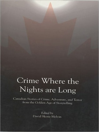 Crime Where the Nights Are Long: Canadian Stories of Crime and Adventure from the Golden Age of Storytelling David Skene-Melvin