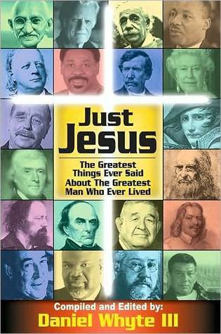 Just Jesus!: The Greatest Things Ever Said About the Greatest Man Who Ever Lived Daniel Whyte III