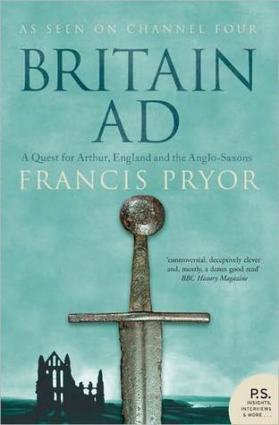 Britain AD: A Quest for Arthur, England and the Anglo-Saxons  by  Francis Pryor