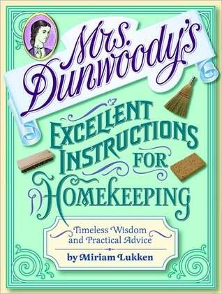 Mrs. Dunwoodys Excellent Instructions for Homekeeping: Timeless Wisdom and Practical Advice Miriam Lukken