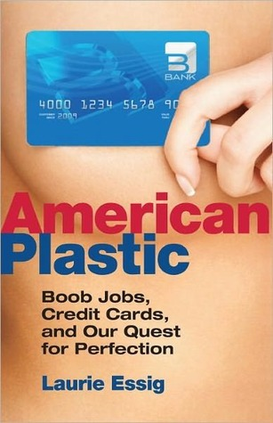 American Plastic: Boob Jobs, Credit Cards, and Our Quest for Perfection Laurie Essig