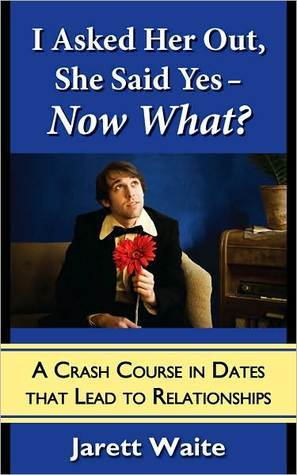 I Asked Her Out, She Said Yes - Now What? A Crash Course in Dates That Lead to Relationships Jarett Waite