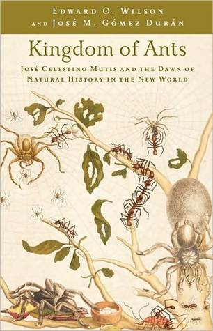 Kingdom of Ants: Jose Celestino Mutis and the Dawn of Natural History in the New World Edward O. Wilson