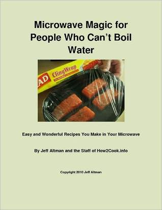 Microwave Magic for People Who Cant Boil Water: Easy and Wonderful Recipes You Make in Your Microwave  by  Jeff Altman